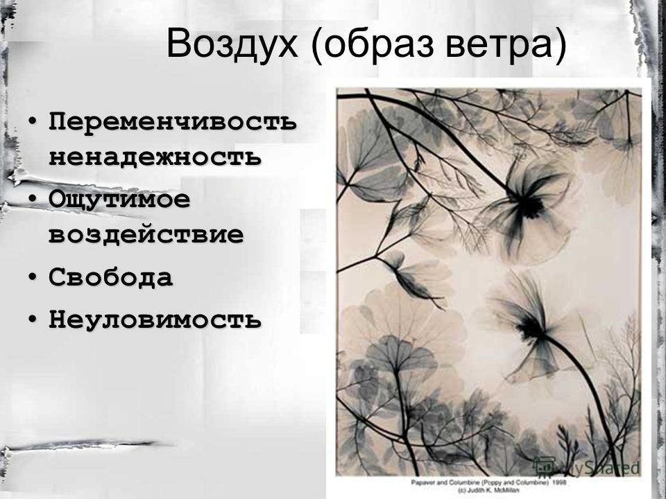 Воздух (образ ветра) Переменчивость ненадежностьПеременчивость ненадежность Ощутимое воздействиеОщутимое воздействие СвободаСвобода НеуловимостьНеуловимость