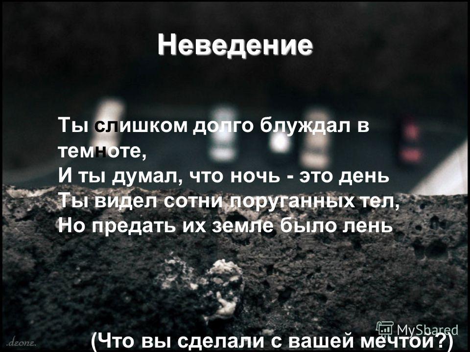 Неведение Ты слишком долго блуждал в темноте, И ты думал, что ночь - это день Ты видел сотни поруганных тел, Но предать их земле было лень (Что вы сделали с вашей мечтой?)