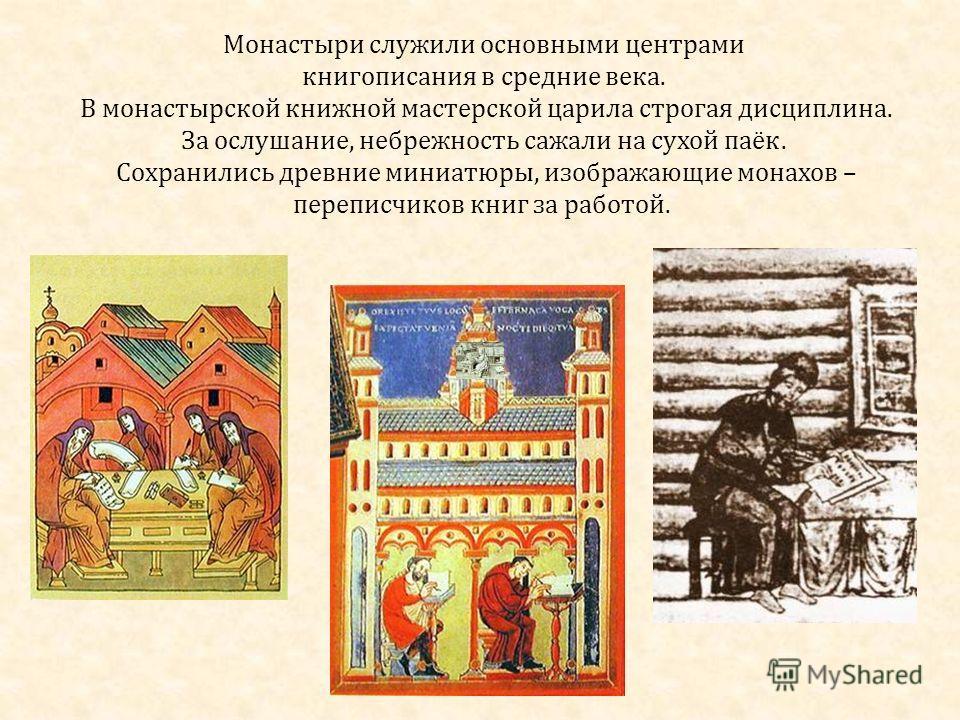 Монастыри служили основными центрами книгописания в средние века. В монастырской книжной мастерской царила строгая дисциплина. За ослушание, небрежность сажали на сухой паёк. Сохранились древние миниатюры, изображающие монахов – переписчиков книг за