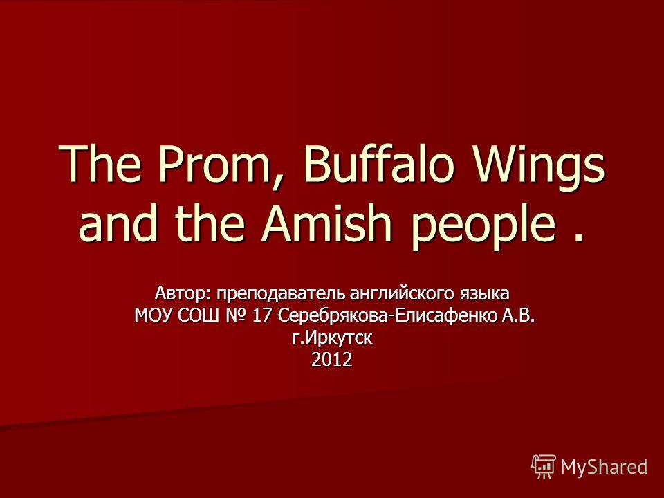 The Prom, Buffalo Wings and the Amish people. Автор: преподаватель английского языка МОУ СОШ 17 Серебрякова-Елисафенко А.В. МОУ СОШ 17 Серебрякова-Елисафенко А.В.г.Иркутск2012