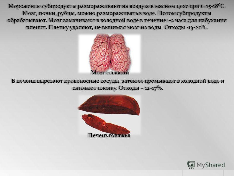 Мороженые субпродукты размораживают на воздухе в мясном цехе при t=15-18С. Мозг, почки, рубцы, можно размораживать в воде. Потом субпродукты обрабатывают. Мозг замачивают в холодной воде в течение 1-2 часа для набухания пленки. Пленку удаляют, не вын