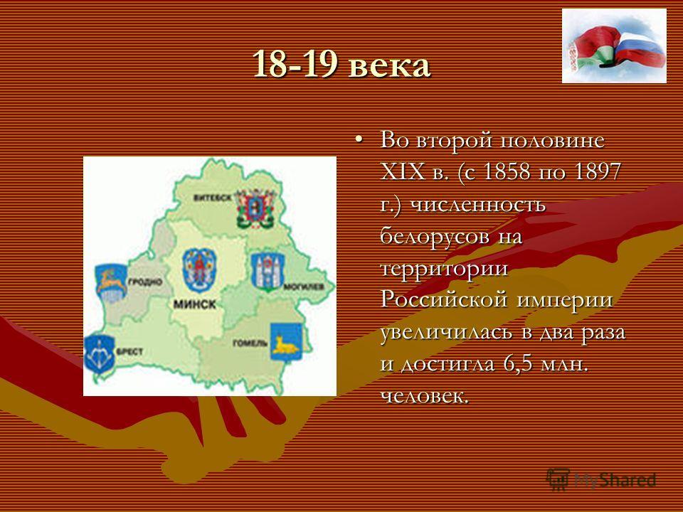 18-19 века Во второй половине ХIХ в. (с 1858 по 1897 г.) численность белорусов на территории Российской империи увеличилась в два раза и достигла 6,5 млн. человек.