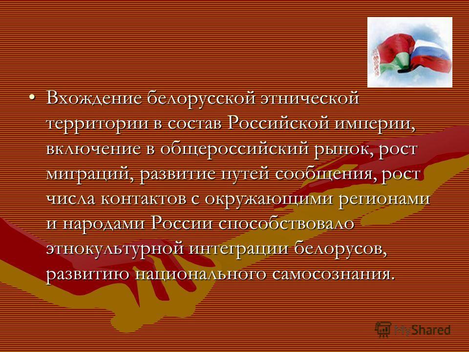 Вхождение белорусской этнической территории в состав Российской империи, включение в общероссийский рынок, рост миграций, развитие путей сообщения, рост числа контактов с окружающими регионами и народами России способствовало этнокультурной интеграци