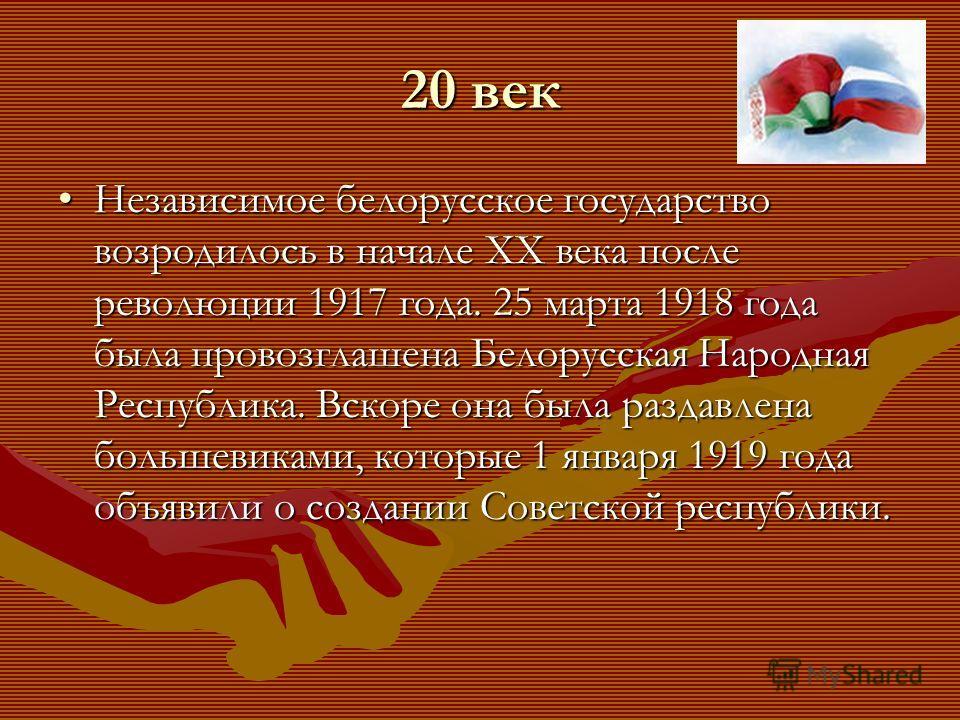 20 век Независимое белорусское государство возродилось в начале XX века после революции 1917 года. 25 марта 1918 года была провозглашена Белорусская Народная Республика. Вскоре она была раздавлена большевиками, которые 1 января 1919 года объявили о с