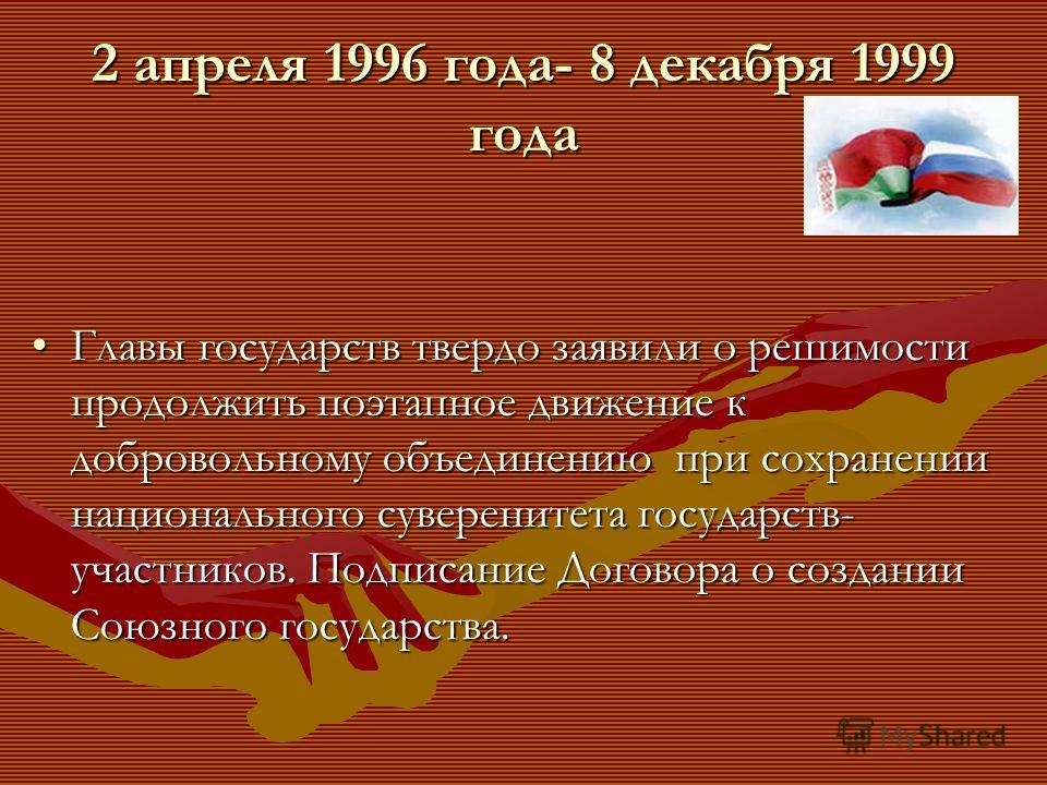 2 апреля 1996 года- 8 декабря 1999 года Главы государств твердо заявили о решимости продолжить поэтапное движение к добровольному объединению при сохранении национального суверенитета государств- участников. Подписание Договора о создании Союзного го