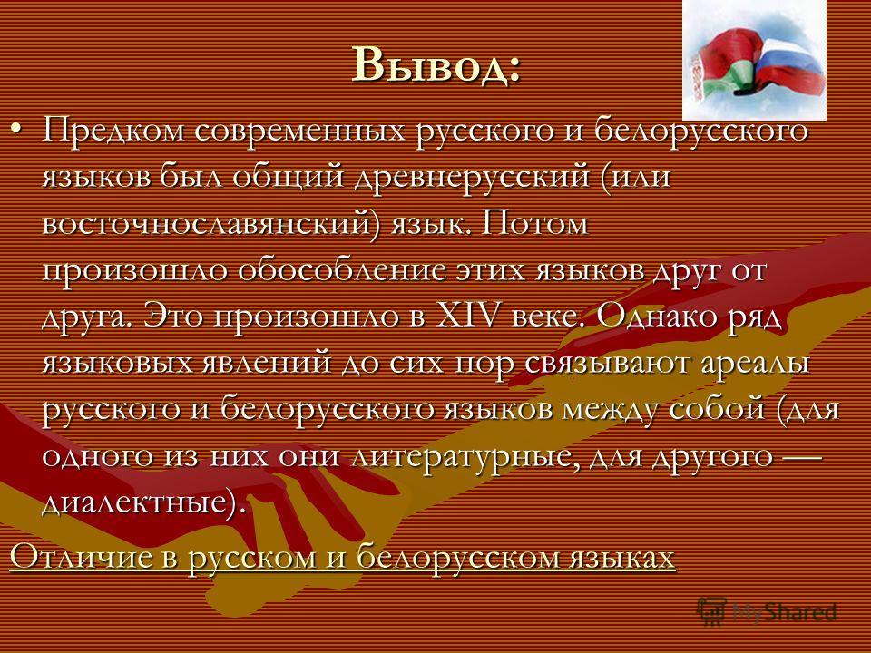 Вывод: Предком современных русского и белорусского языков был общий древнерусский (или восточнославянский) язык. Потом произошло обособление этих языков друг от друга. Это произошло в XIV веке. Однако ряд языковых явлений до сих пор связывают ареалы
