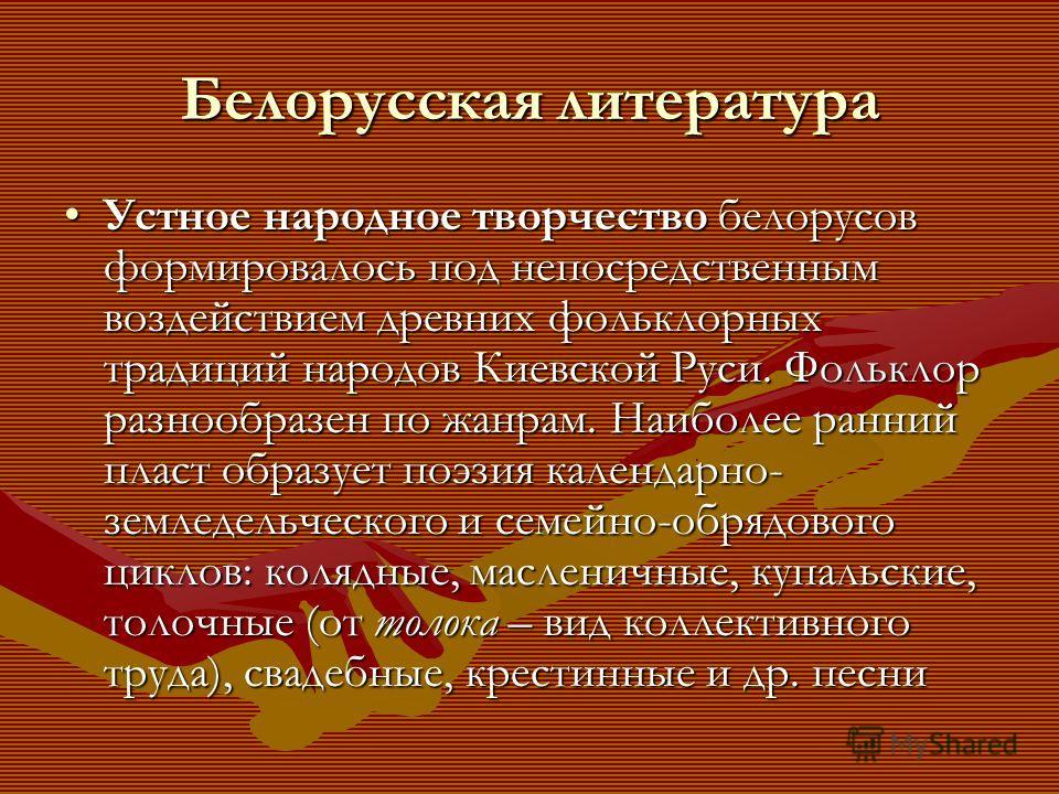 Белорусская литература Устное народное творчество белорусов формировалось под непосредственным воздействием древних фольклорных традиций народов Киевской Руси. Фольклор разнообразен по жанрам. Наиболее ранний пласт образует поэзия календарно- земледе
