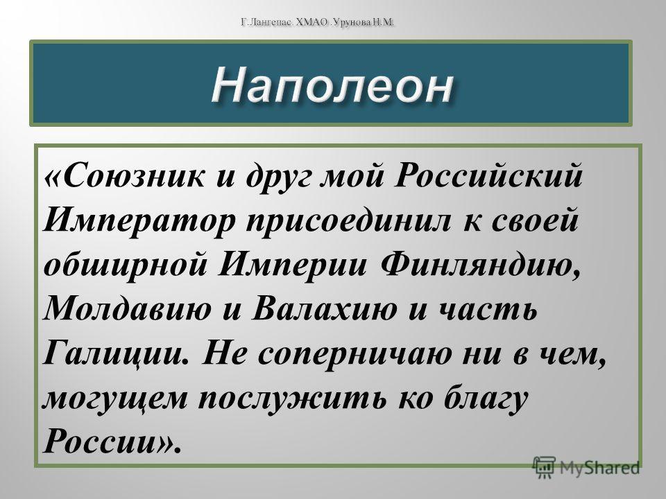 « Союзник и друг мой Российский Император присоединил к своей обширной Империи Финляндию, Молдавию и Валахию и часть Галиции. Не соперничаю ни в чем, могущем послужить ко благу России ».