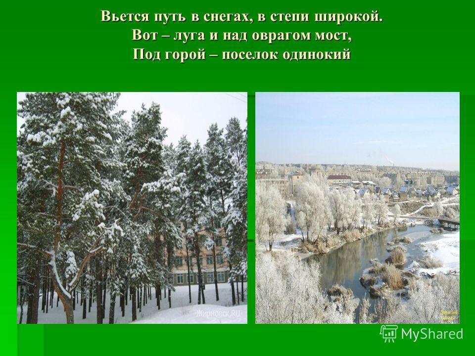 Вьется путь в снегах, в степи широкой. Вот – луга и над оврагом мост, Под горой – поселок одинокий