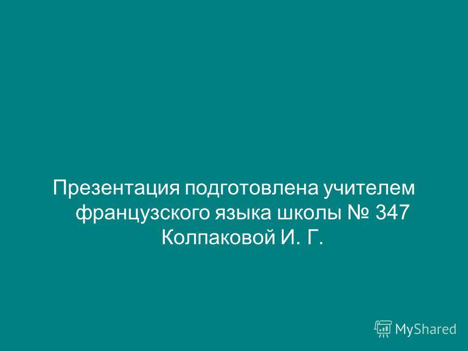 Презентация подготовлена учителем французского языка школы 347 Колпаковой И. Г.