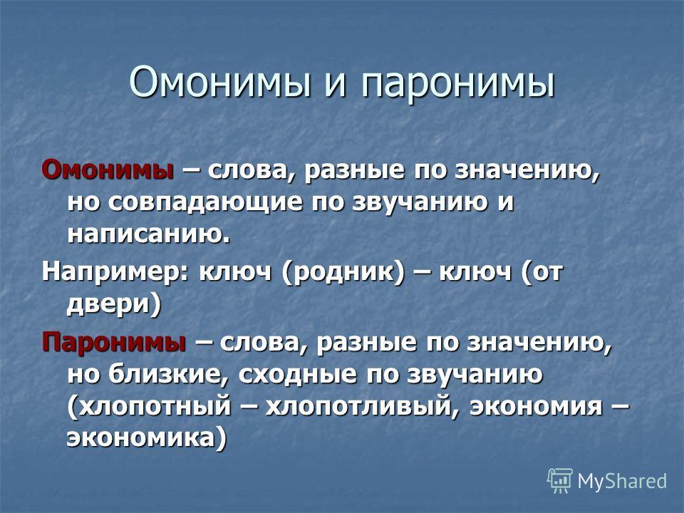 Омонимы и паронимы Омонимы – слова, разные по значению, но совпадающие по звучанию и написанию. Например: ключ (родник) – ключ (от двери) Паронимы – слова, разные по значению, но близкие, сходные по звучанию (хлопотный – хлопотливый, экономия – эконо