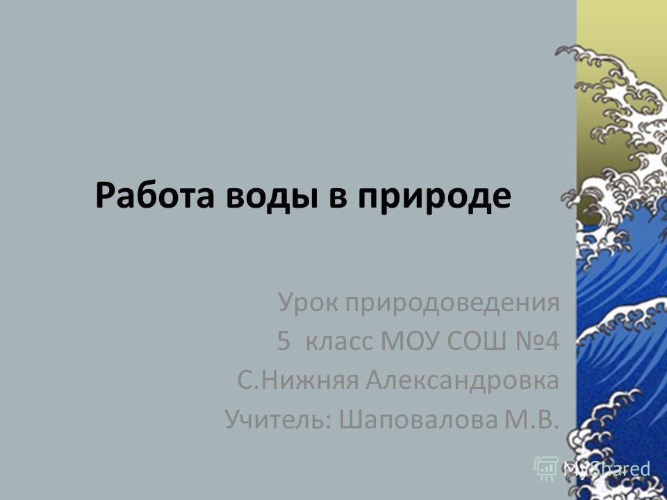 Работа воды в природе Урок природоведения 5 класс МОУ СОШ 4 С.Нижняя Александровка Учитель: Шаповалова М.В.