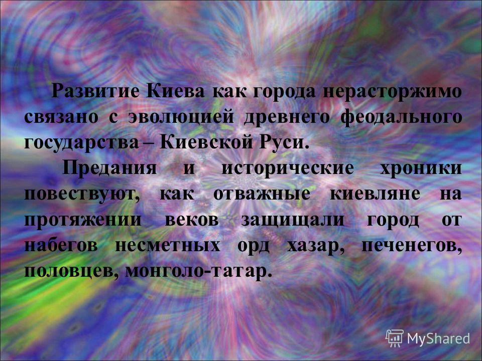 Развитие Киева как города нерасторжимо связано с эволюцией древнего феодального государства – Киевской Руси. Предания и исторические хроники повествуют, как отважные киевляне на протяжении веков защищали город от набегов несметных орд хазар, печенего
