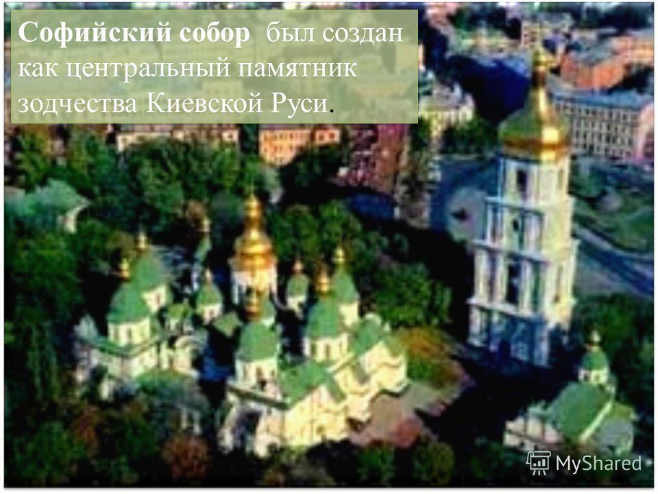 Софийский собор был создан как центральный памятник зодчества Киевской Руси.