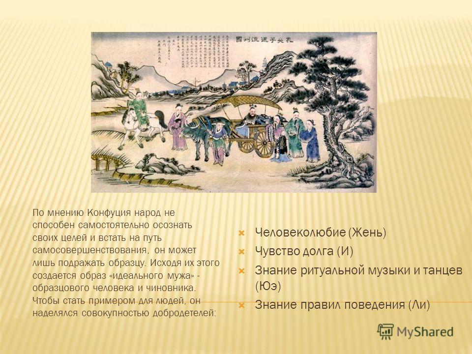 Человеколюбие (Жень) Чувство долга (И) Знание ритуальной музыки и танцев (Юэ) Знание правил поведения (Ли) По мнению Конфуция народ не способен самостоятельно осознать своих целей и встать на путь самосовершенствования, он может лишь подражать образц
