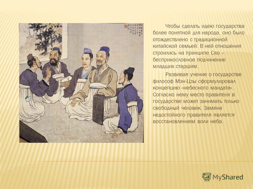 Чтобы сделать идею государства более понятной для народа, оно было отождествлено с традиционной китайской семьей. В ней отношения строились на принципе Сяо – бесприкословное подчинение младших старшим. Развивая учение о государстве философ Мэн-Цзы сф