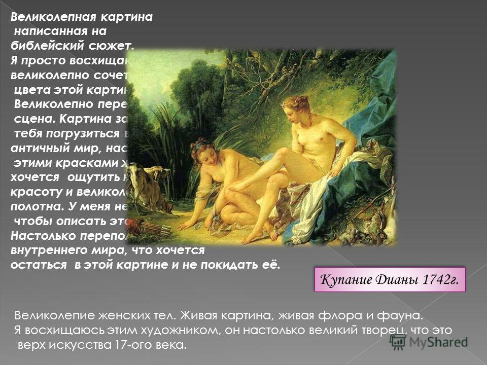Купание Дианы 1742г. Великолепная картина написанная на библейский сюжет. Я просто восхищаюсь, как великолепно сочетаются цвета этой картины. Великолепно переданная сцена. Картина заставляет тебя погрузиться в этот античный мир, насладиться этими кра
