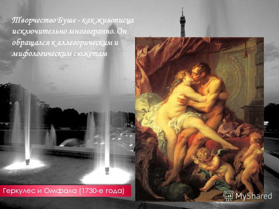 Творчество Буше - как живописца исключительно многогранно. Он обращался к аллегорическим и мифологическим сюжетам Геркулес и Омфала (1730-е года)