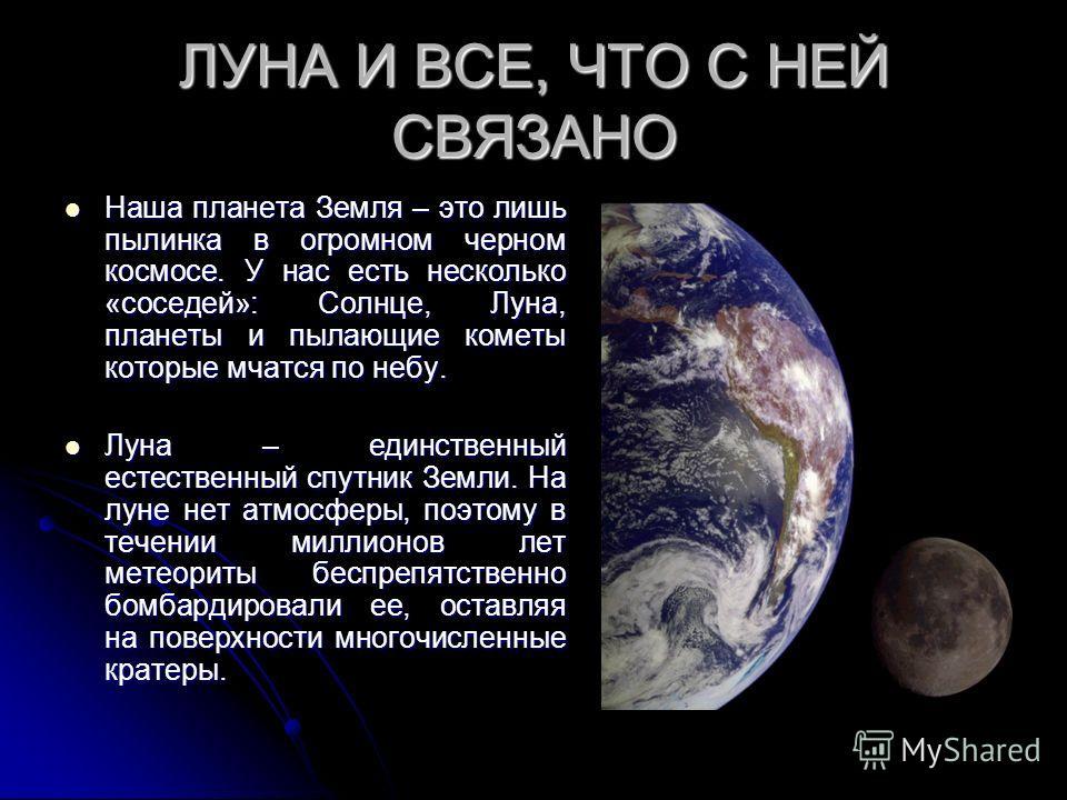 ЛУНА И ВСЕ, ЧТО С НЕЙ СВЯЗАНО Наша планета Земля – это лишь пылинка в огромном черном космосе. У нас есть несколько «соседей»: Солнце, Луна, планеты и пылающие кометы которые мчатся по небу. Наша планета Земля – это лишь пылинка в огромном черном кос