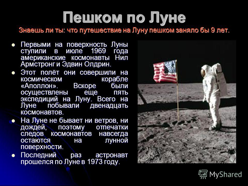 Пешком по Луне Знаешь ли ты: что путешествие на Луну пешком заняло бы 9 лет. Первыми на поверхность Луны ступили в июле 1969 года американские космонавты Нил Армстронг и Эдвин Олдрин. Первыми на поверхность Луны ступили в июле 1969 года американские