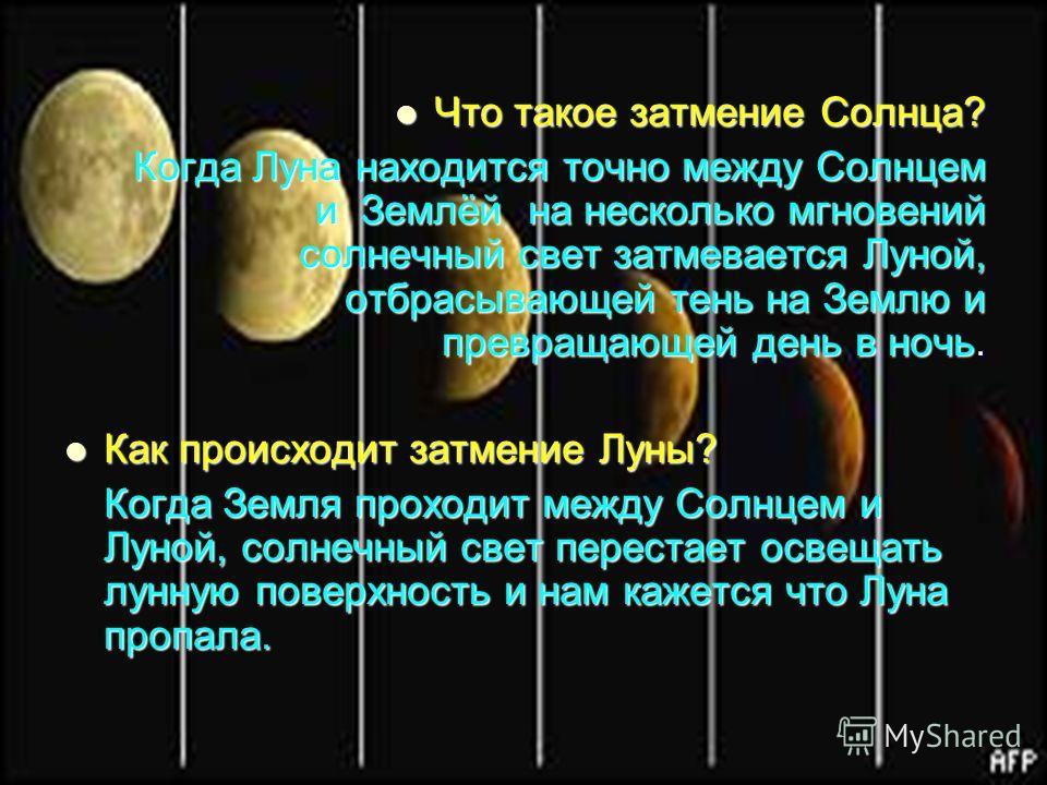 Что такое затмение Солнца? Что такое затмение Солнца? Когда Луна находится точно между Солнцем и Землёй на несколько мгновений солнечный свет затмевается Луной, отбрасывающей тень на Землю и превращающей день в ночь. Как происходит затмение Луны? Как