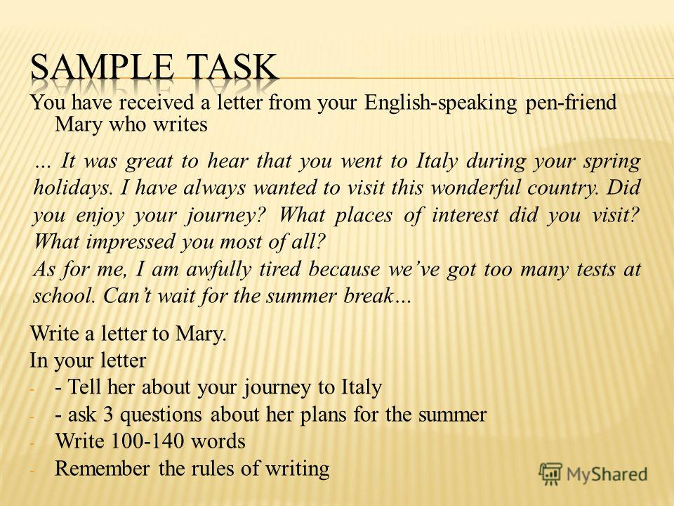 You have received a letter from your English-speaking pen-friend Mary who writes Write a letter to Mary. In your letter - - Tell her about your journey to Italy - - ask 3 questions about her plans for the summer - Write 100-140 words - Remember the r