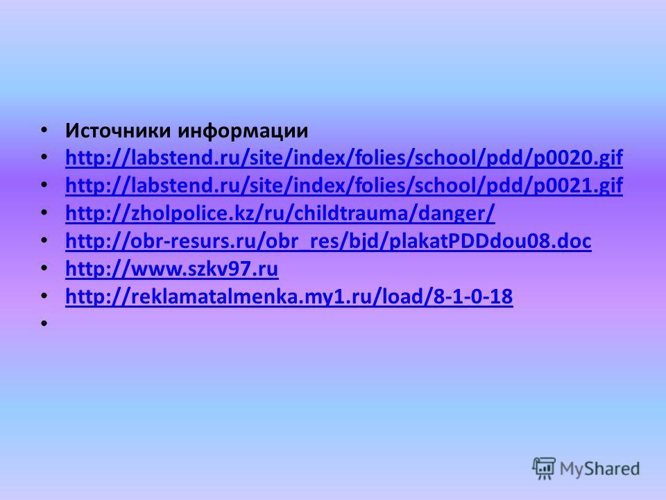 Источники информации http://labstend.ru/site/index/folies/school/pdd/p0020.gif http://labstend.ru/site/index/folies/school/pdd/p0021.gif http://zholpolice.kz/ru/childtrauma/danger/ http://obr-resurs.ru/obr_res/bjd/plakatPDDdou08.doc http://www.szkv97