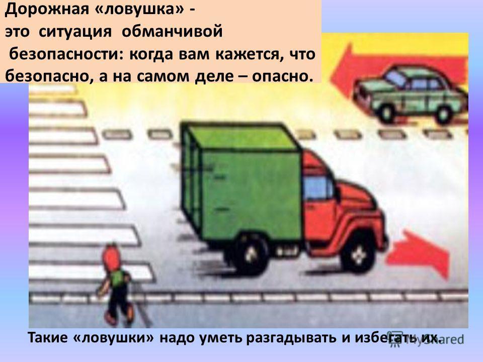 Дорожная «ловушка» - это ситуация обманчивой безопасности: когда вам кажется, что безопасно, а на самом деле – опасно. Такие «ловушки» надо уметь разгадывать и избегать их.