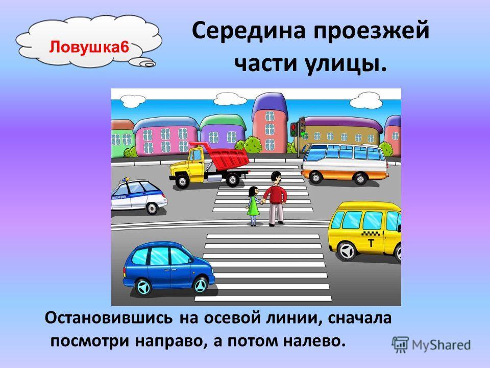 Середина проезжей части улицы. Остановившись на осевой линии, сначала посмотри направо, а потом налево. Ловушка6