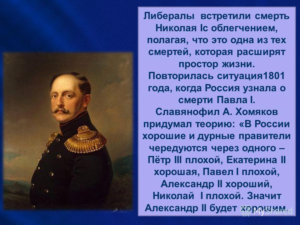 Николай I умер как раз вовремя. Если бы после севастопольской кампании ему пришлось ещё царствовать, то ему пришлось бы отказаться прежде всего от тридцатилетней системы управления, а отказаться от неё было всё равно, что отказаться от себя. Либералы
