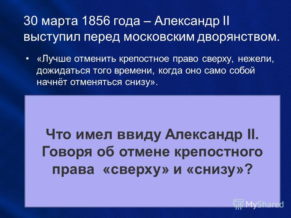30 марта 1856 года – Александр II выступил перед московским дворянством. «Лучше отменить крепостное право сверху, нежели, дожидаться того времени, когда оно само собой начнёт отменяться снизу». Что имел ввиду Александр II. Говоря об отмене крепостног