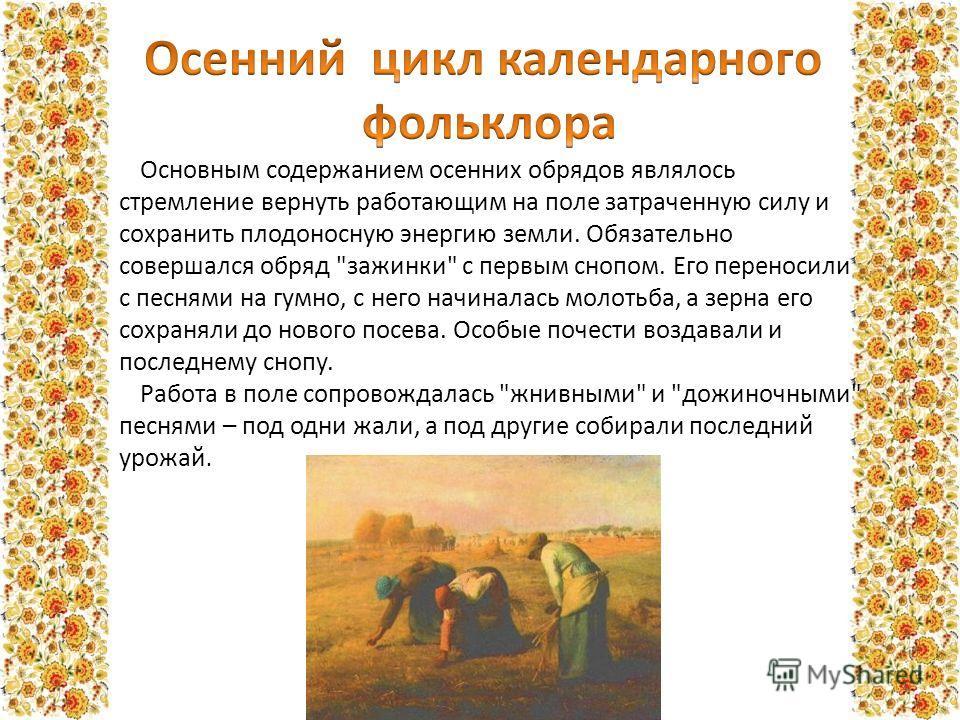 Основным содержанием осенних обрядов являлось стремление вернуть работающим на поле затраченную силу и сохранить плодоносную энергию земли. Обязательно совершался обряд