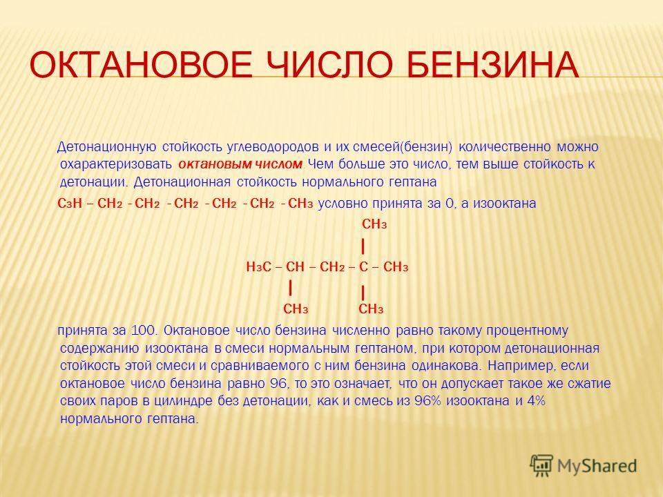 ОКТАНОВОЕ ЧИСЛО БЕНЗИНА Детонационную стойкость углеводородов и их смесей(бензин) количественно можно охарактеризовать октановым числом. Чем больше это число, тем выше стойкость к детонации. Детонационная стойкость нормального гептана С 3 Н – СН 2 -