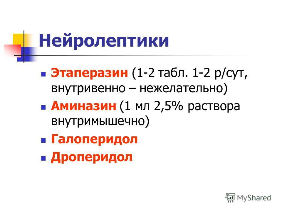 Нейролептики Этаперазин (1-2 табл. 1-2 р/сут, внутривенно – нежелательно) Аминазин (1 мл 2,5% раствора внутримышечно) Галоперидол Дроперидол