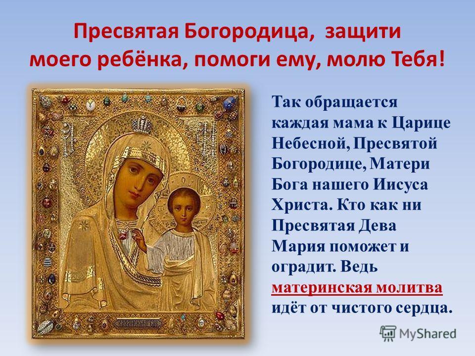 Пресвятая Богородица, защити моего ребёнка, помоги ему, молю Тебя! Так обращается каждая мама к Царице Небесной, Пресвятой Богородице, Матери Бога нашего Иисуса Христа. Кто как ни Пресвятая Дева Мария поможет и оградит. Ведь материнская молитва идёт