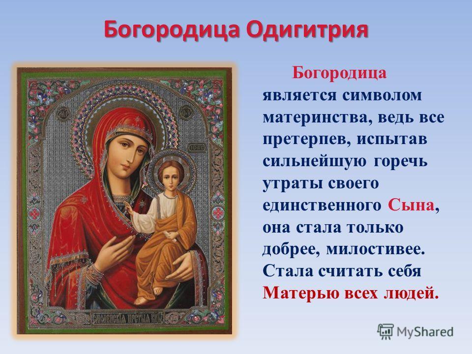 Богородица Одигитрия Богородица является символом материнства, ведь все претерпев, испытав сильнейшую горечь утраты своего единственного Сына, она стала только добрее, милостивее. Стала считать себя Матерью всех людей.