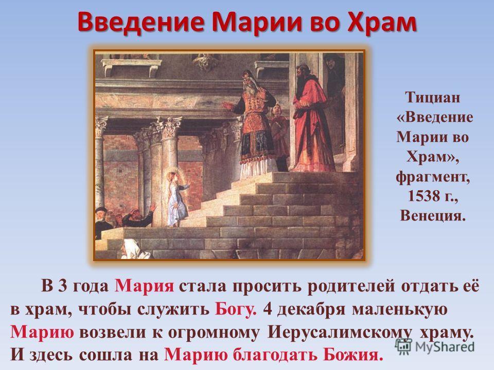 Введение Марии во Храм В 3 года Мария стала просить родителей отдать её в храм, чтобы служить Богу. 4 декабря маленькую Марию возвели к огромному Иерусалимскому храму. И здесь сошла на Марию благодать Божия. Тициан «Введение Марии во Храм», фрагмент,