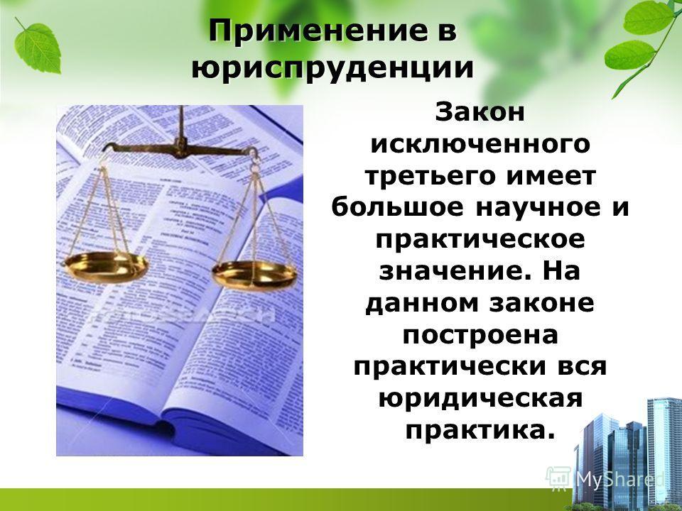 Применение в юриспруденции Закон исключенного третьего имеет большое научное и практическое значение. На данном законе построена практически вся юридическая практика.