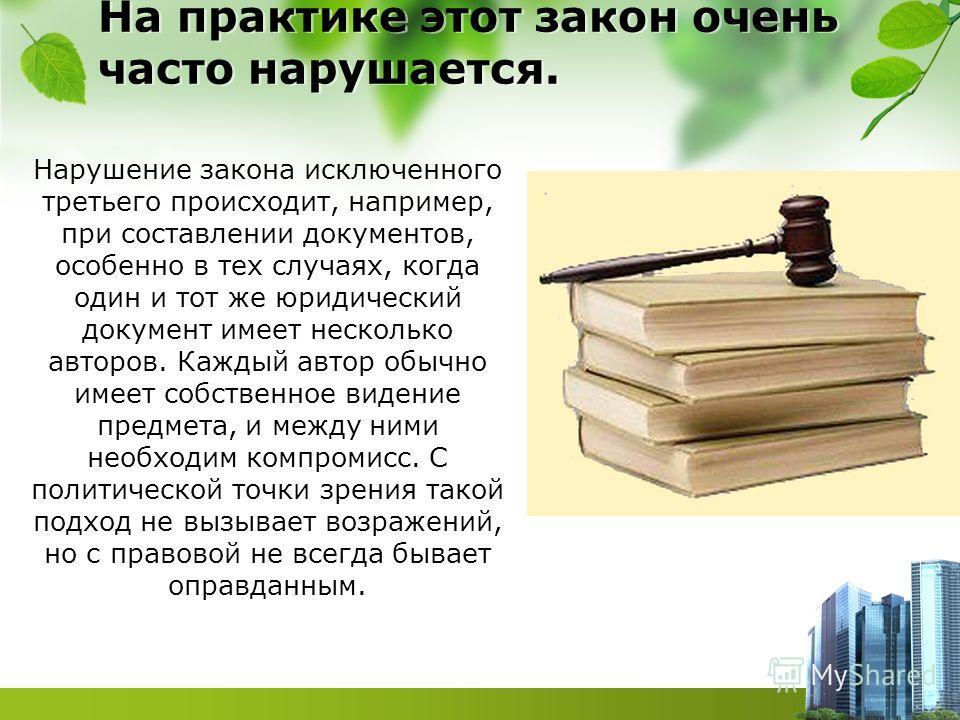 На практике этот закон очень часто нарушается. Нарушение закона исключенного третьего происходит, например, при составлении документов, особенно в тех случаях, когда один и тот же юридический документ имеет несколько авторов. Каждый автор обычно имее