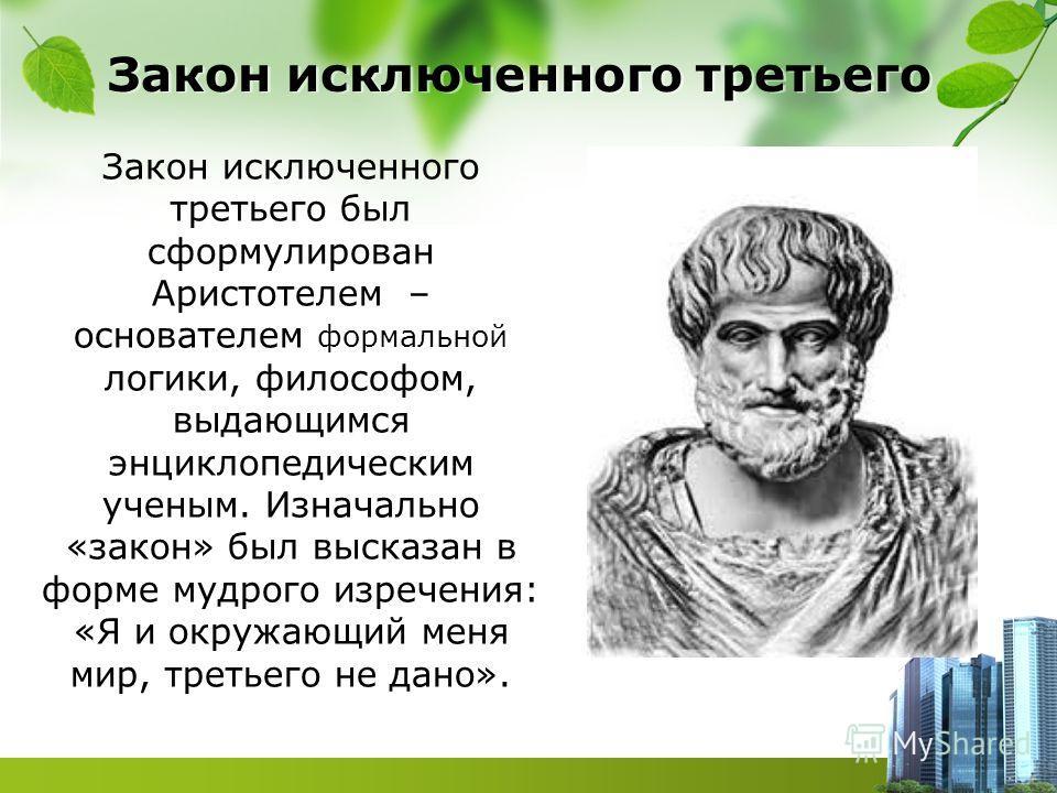 Закон исключенного третьего Закон исключенного третьего был сформулирован Аристотелем – основателем формальной логики, философом, выдающимся энциклопедическим ученым. Изначально «закон» был высказан в форме мудрого изречения: «Я и окружающий меня мир