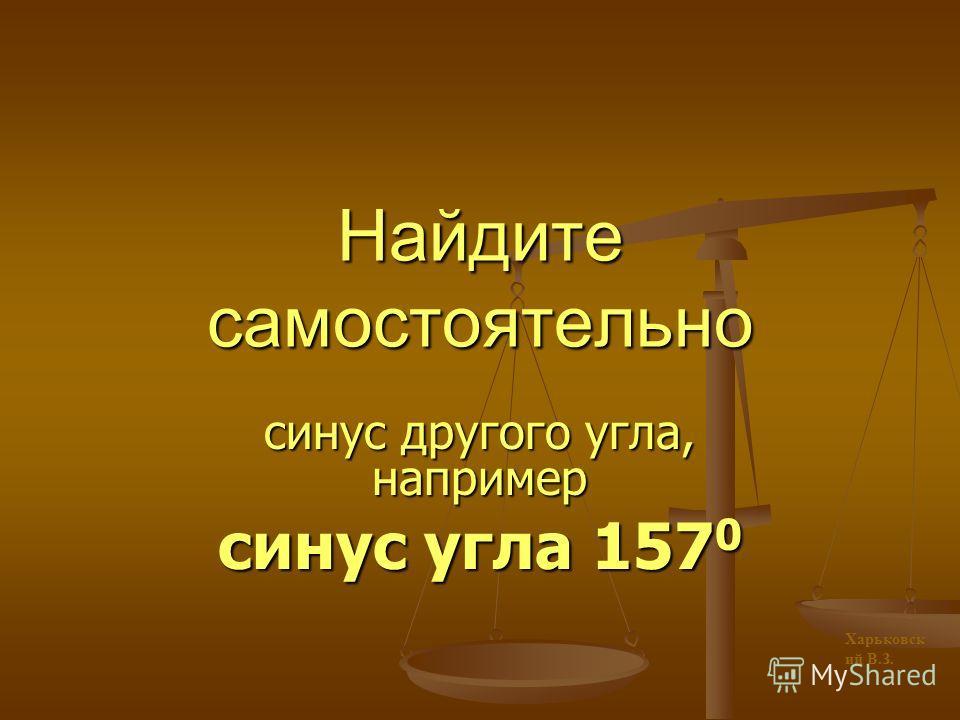 Помните: синус угла – это ордината точки; косинус угла – это абсцисса точки Харьковск ий В.З.