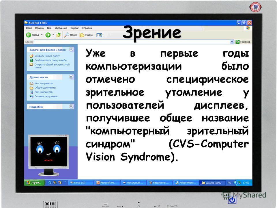 Зрение Уже в первые годы компьютеризации было отмечено специфическое зрительное утомление у пользователей дисплеев, получившее общее название компьютерный зрительный синдром (CVS-Computer Vision Syndrome).