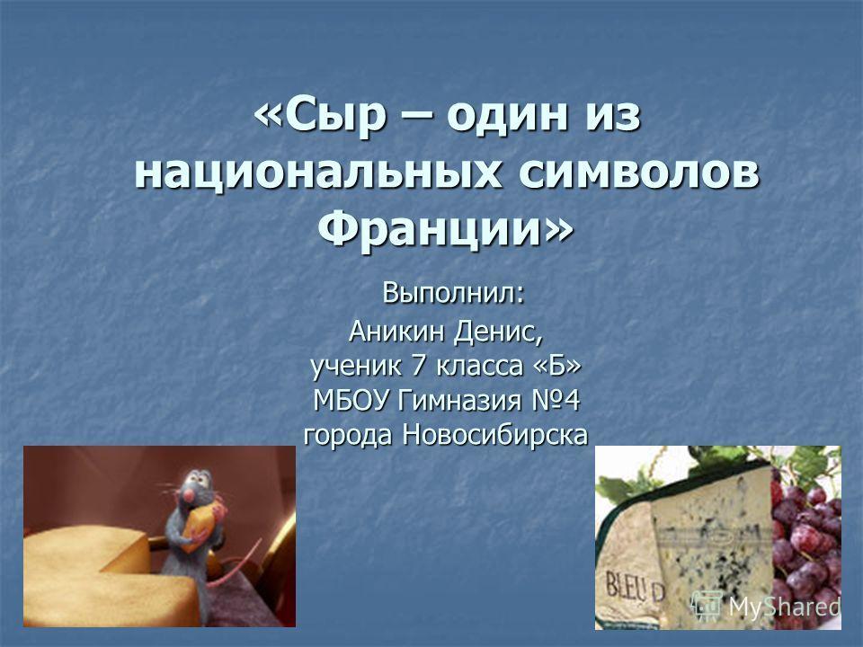 «Сыр – один из национальных символов Франции» Выполнил: Аникин Денис, ученик 7 класса «Б» МБОУ Гимназия 4 города Новосибирска