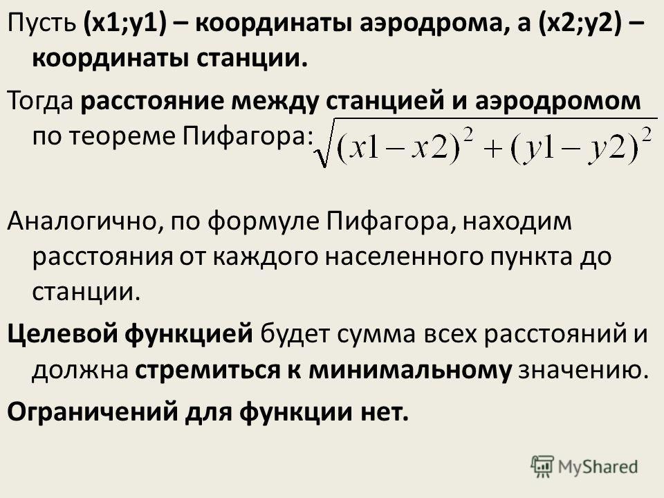 Пусть (х1;у1) – координаты аэродрома, а (х2;у2) – координаты станции. Тогда расстояние между станцией и аэродромом по теореме Пифагора: Аналогично, по формуле Пифагора, находим расстояния от каждого населенного пункта до станции. Целевой функцией буд