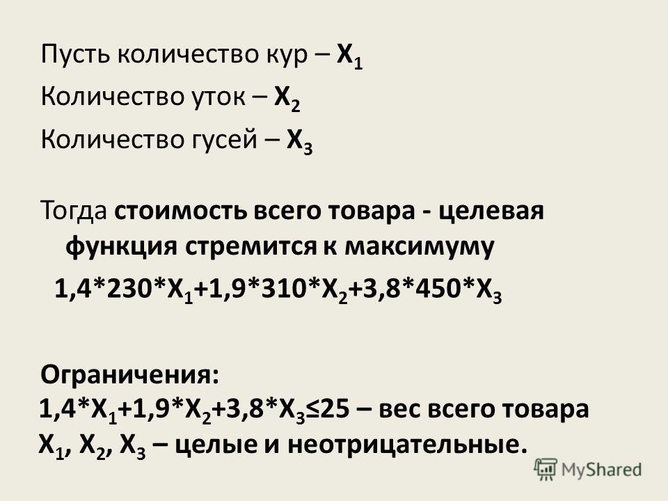Пусть количество кур – Х 1 Количество уток – Х 2 Количество гусей – Х 3 Тогда стоимость всего товара - целевая функция стремится к максимуму Ограничения: 1,4*230*Х 1 +1,9*310*Х 2 +3,8*450*X 3 1,4*Х 1 +1,9*Х 2 +3,8*X 325 – вес всего товара Х 1, Х 2, Х