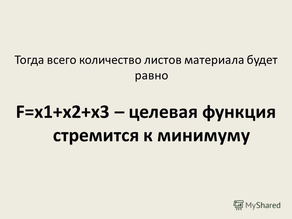 Тогда всего количество листов материала будет равно F=х1+х2+х3 – целевая функция стремится к минимуму