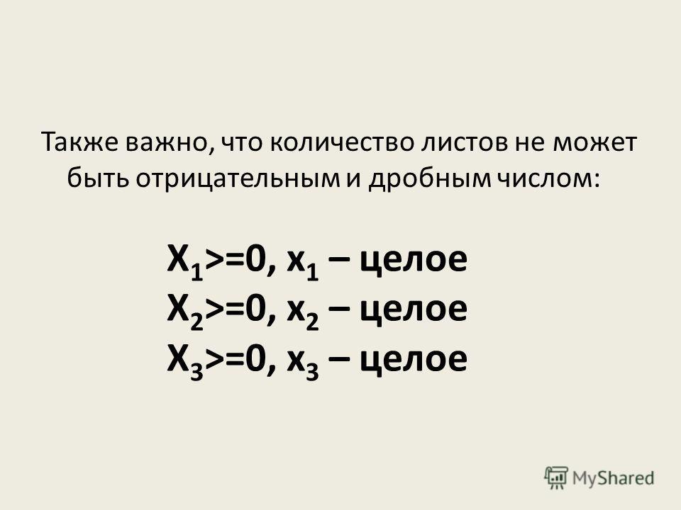 Также важно, что количество листов не может быть отрицательным и дробным числом: Х 1 >=0, х 1 – целое Х 2 >=0, х 2 – целое Х 3 >=0, х 3 – целое