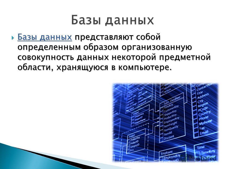 Базы данных представляют собой определенным образом организованную совокупность данных некоторой предметной области, хранящуюся в компьютере. Базы данных представляют собой определенным образом организованную совокупность данных некоторой предметной