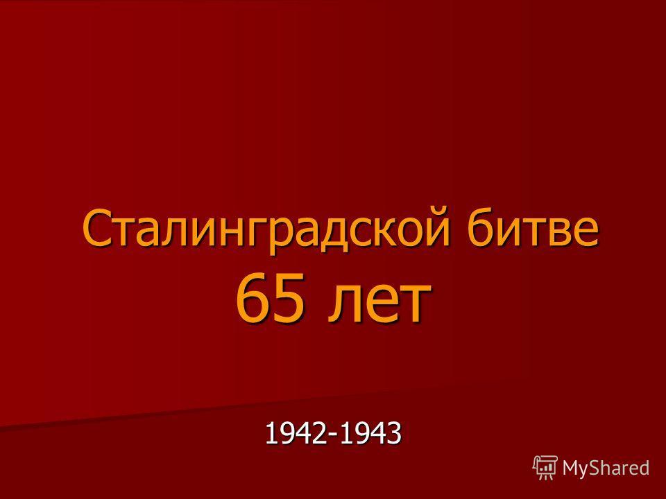 Сталинградской битве 65 лет Сталинградской битве 65 лет 1942-1943