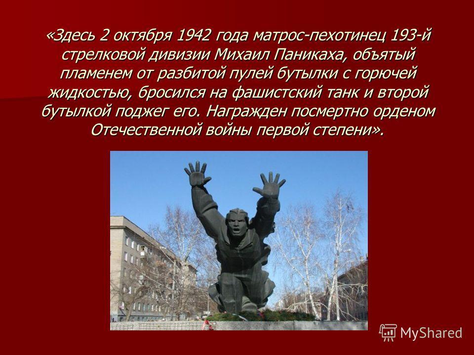 «Здесь 2 октября 1942 года матрос-пехотинец 193-й стрелковой дивизии Михаил Паникаха, объятый пламенем от разбитой пулей бутылки с горючей жидкостью, бросился на фашистский танк и второй бутылкой поджег его. Награжден посмертно орденом Отечественной